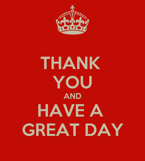 THANK  YOU AND HAVE A  GREAT DAY