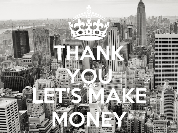 THANK YOU AND LET'S MAKE MONEY