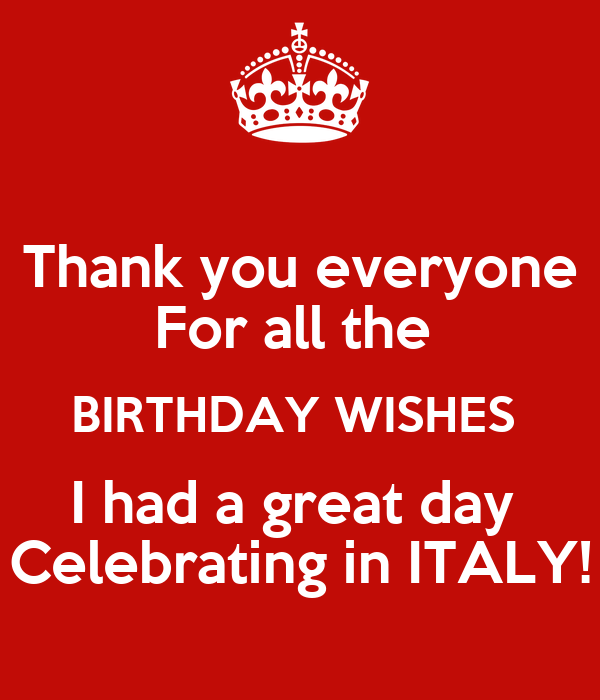 Thank you everyone  For all the  BIRTHDAY WISHES  I had a great day  Celebrating in ITALY!