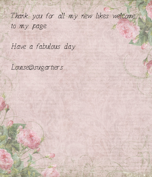 Thank you for all my new likes welcome  to my page   Have a fabulous day   Louise@sugartiers