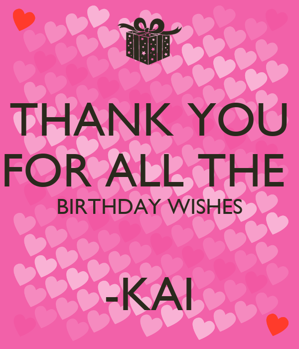 THANK YOU FOR ALL THE  BIRTHDAY WISHES  -KAI