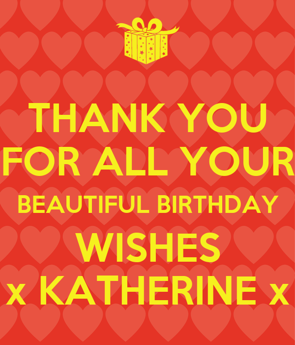 THANK YOU FOR ALL YOUR BEAUTIFUL BIRTHDAY WISHES x KATHERINE x