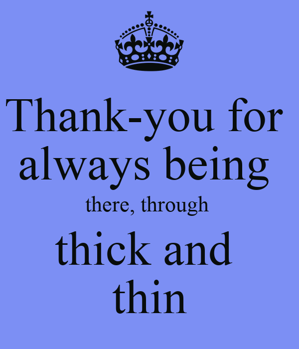 thank you for always being there through thick and thin poster