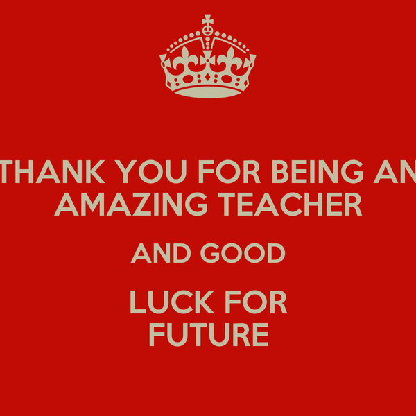 THANK YOU FOR BEING AN AMAZING TEACHER AND GOOD LUCK FOR FUTURE