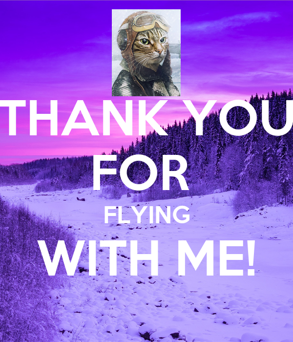 THANK YOU FOR  FLYING WITH ME!