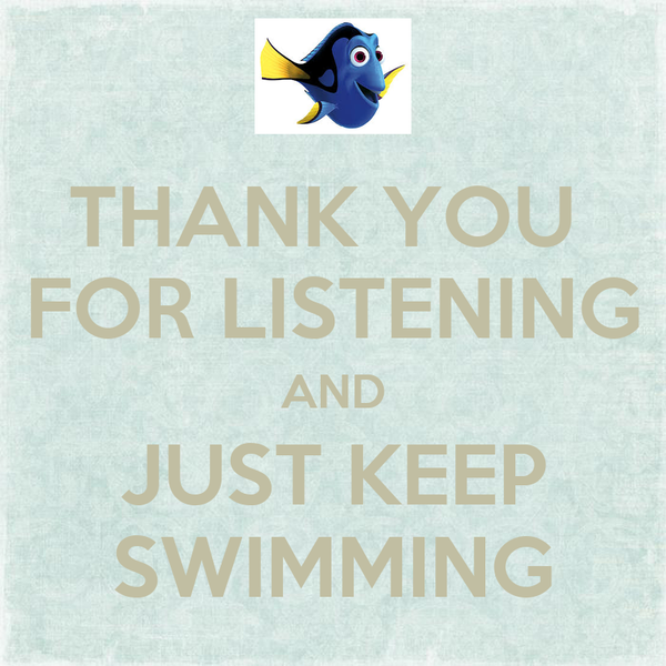 THANK YOU  FOR LISTENING AND JUST KEEP SWIMMING