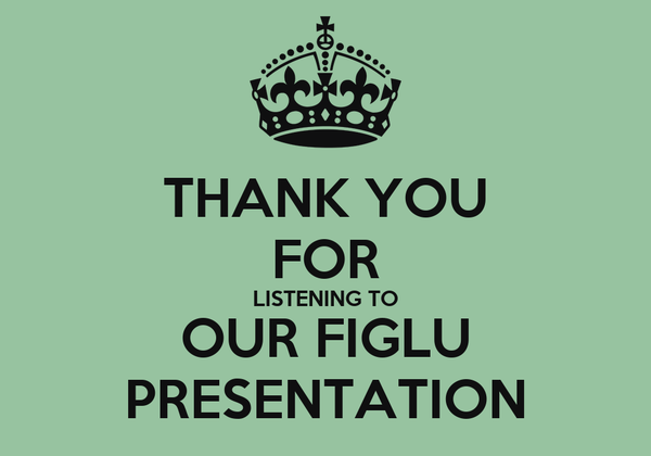 THANK YOU FOR LISTENING TO OUR FIGLU PRESENTATION