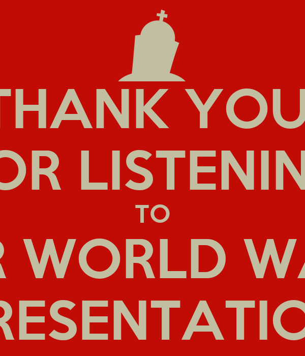 THANK YOU  FOR LISTENING TO OUR WORLD WAR II PRESENTATION