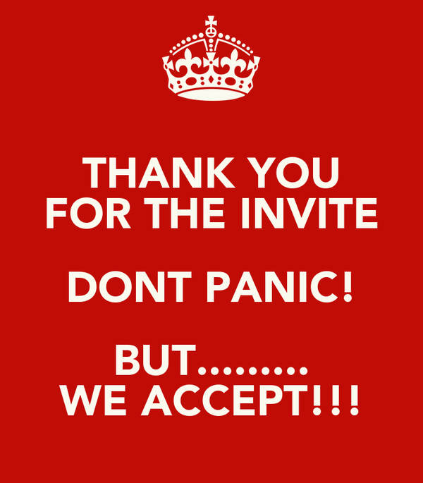 THANK YOU FOR THE INVITE DONT PANIC! BUT......... WE ACCEPT!!!