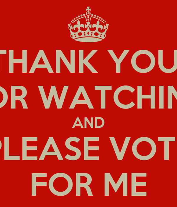 THANK YOU  FOR WATCHING AND PLEASE VOTE FOR ME
