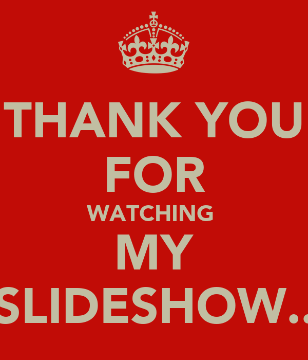 THANK YOU FOR WATCHING  MY SLIDESHOW..