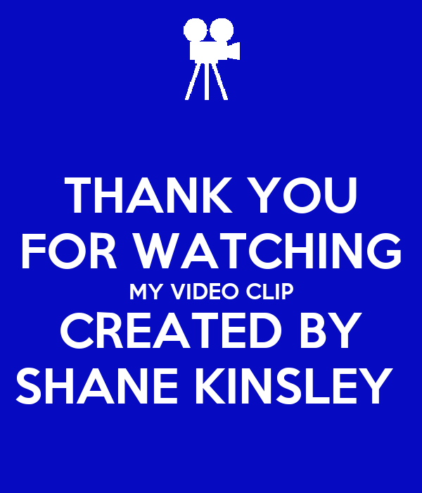 THANK YOU FOR WATCHING MY VIDEO CLIP CREATED BY SHANE KINSLEY