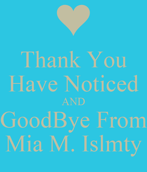 Thank You Have Noticed AND GoodBye From Mia M. Islmty