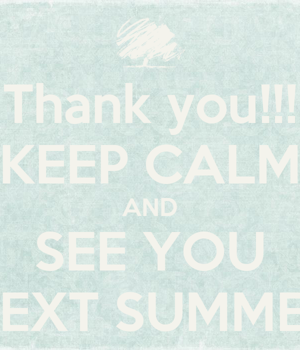 Thank you!!! KEEP CALM AND SEE YOU NEXT SUMMER