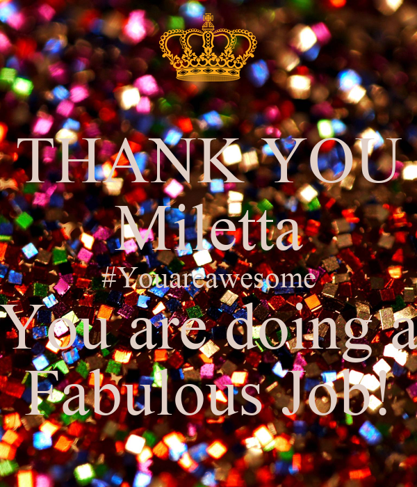 THANK YOU Miletta #Youareawesome You are doing a Fabulous Job!