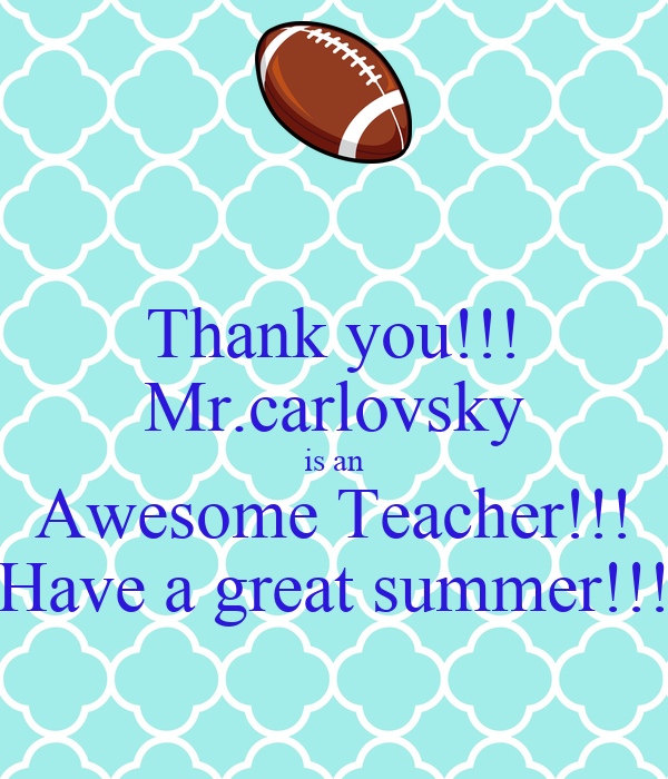 Thank you!!! Mr.carlovsky is an Awesome Teacher!!! Have a great summer!!!