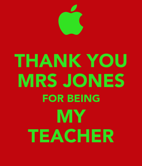 THANK YOU MRS JONES FOR BEING MY TEACHER