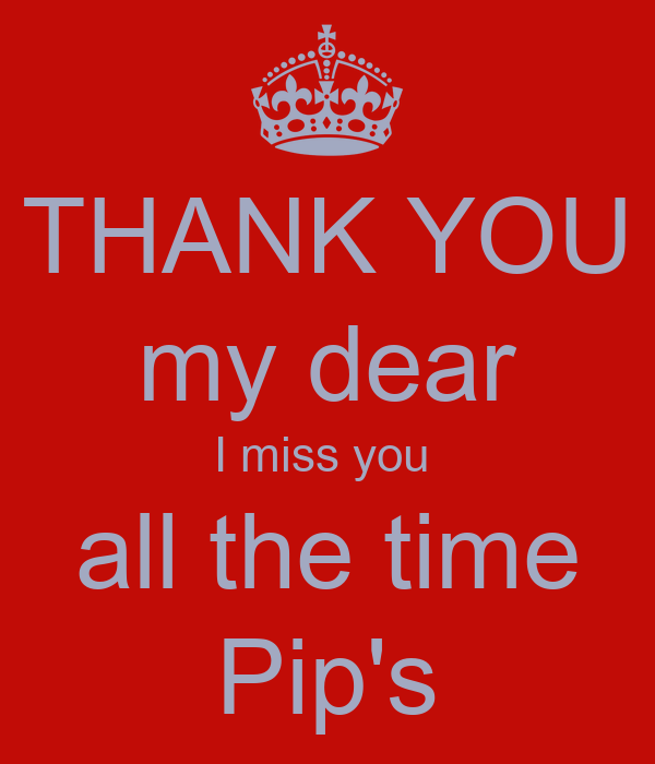 THANK YOU my dear I miss you  all the time Pip's