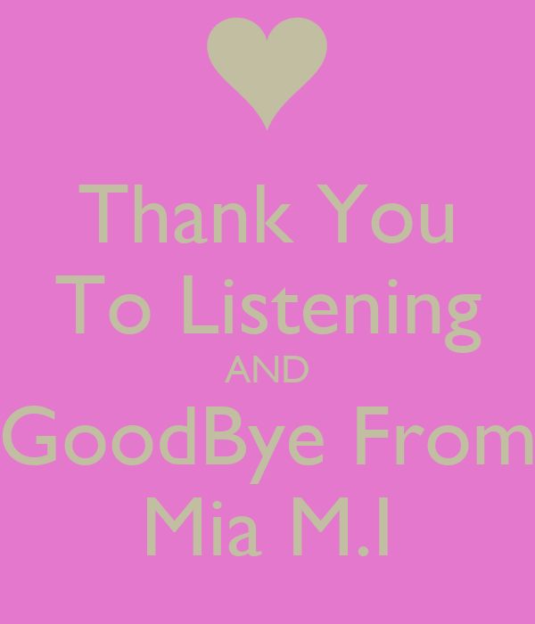 Thank You To Listening AND GoodBye From Mia M.I