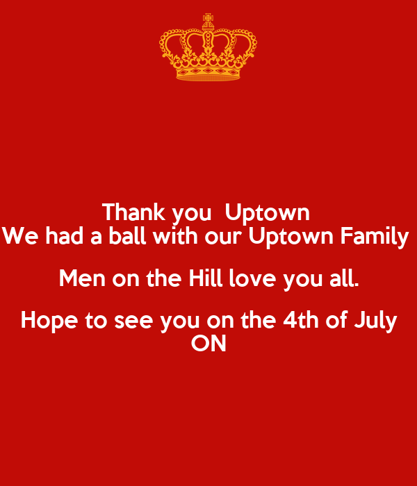 Thank you  Uptown  We had a ball with our Uptown Family  Men on the Hill love you all. Hope to see you on the 4th of July ON