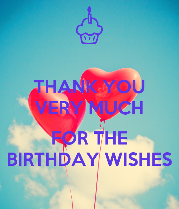 THANK YOU VERY MUCH  FOR THE BIRTHDAY WISHES