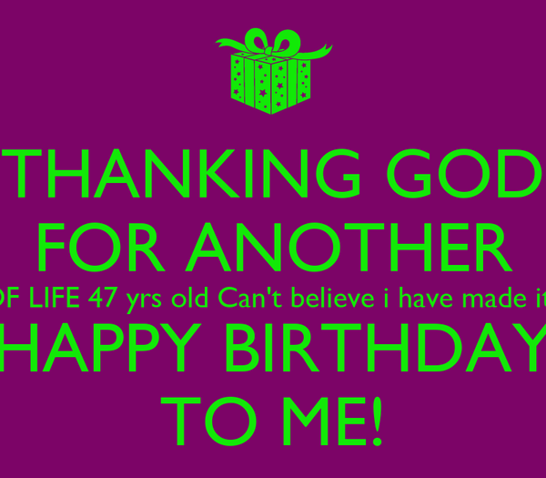 THANKING GOD FOR ANOTHER YEAR OF LIFE 47 yrs old Can't believe i have made it this far HAPPY BIRTHDAY TO ME!