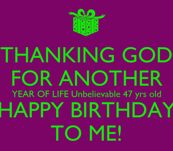 THANKING GOD FOR ANOTHER YEAR OF LIFE Unbelievable 47 yrs old HAPPY BIRTHDAY TO ME!