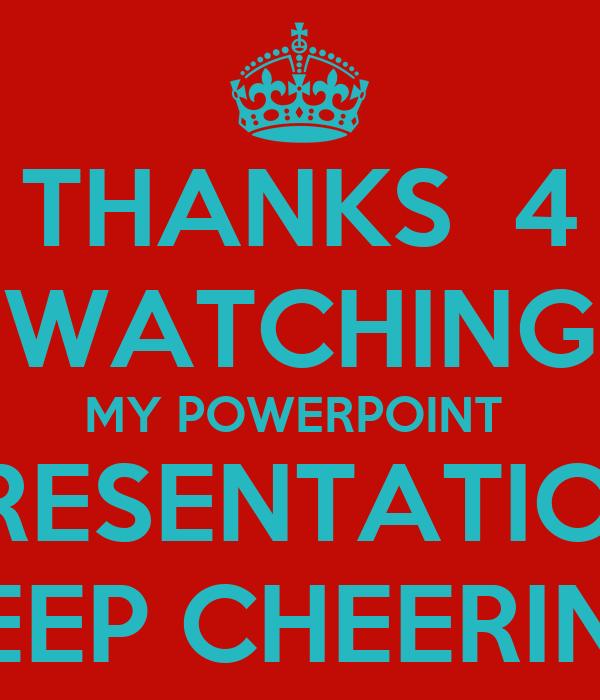 THANKS  4 WATCHING MY POWERPOINT  PRESENTATION KEEP CHEERING