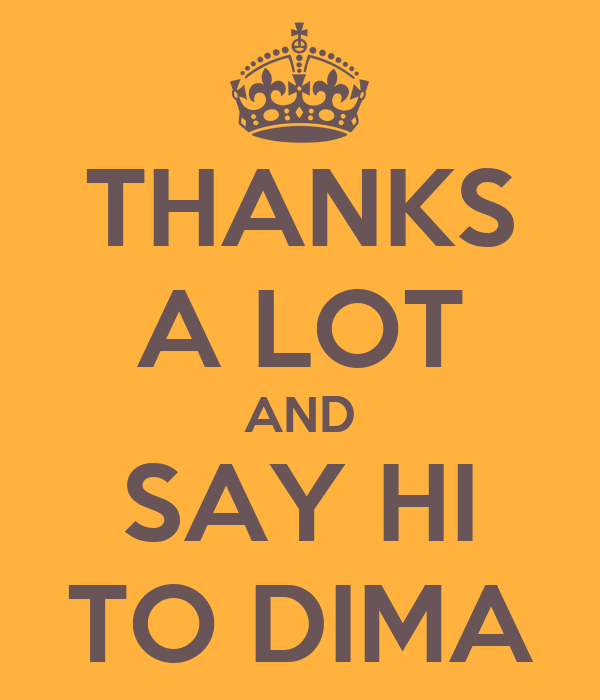 THANKS A LOT AND SAY HI TO DIMA