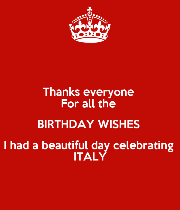 Thanks everyone  For all the  BIRTHDAY WISHES  I had a beautiful day celebrating  ITALY