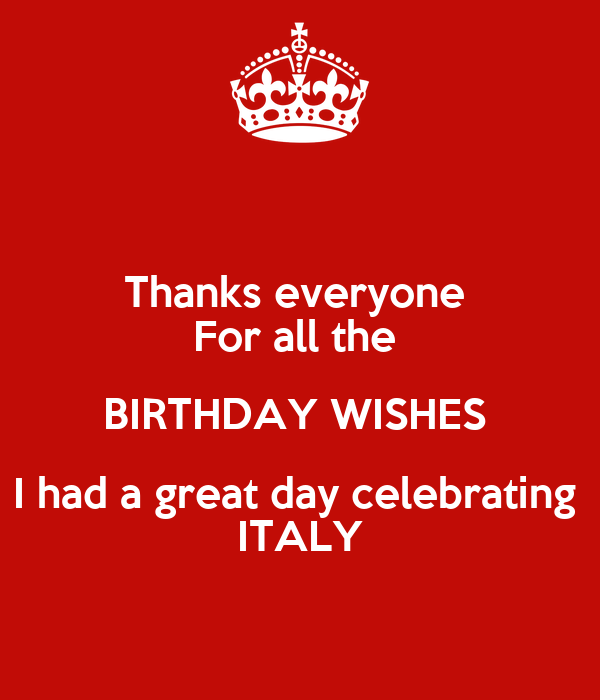 Thanks everyone  For all the  BIRTHDAY WISHES  I had a great day celebrating  ITALY