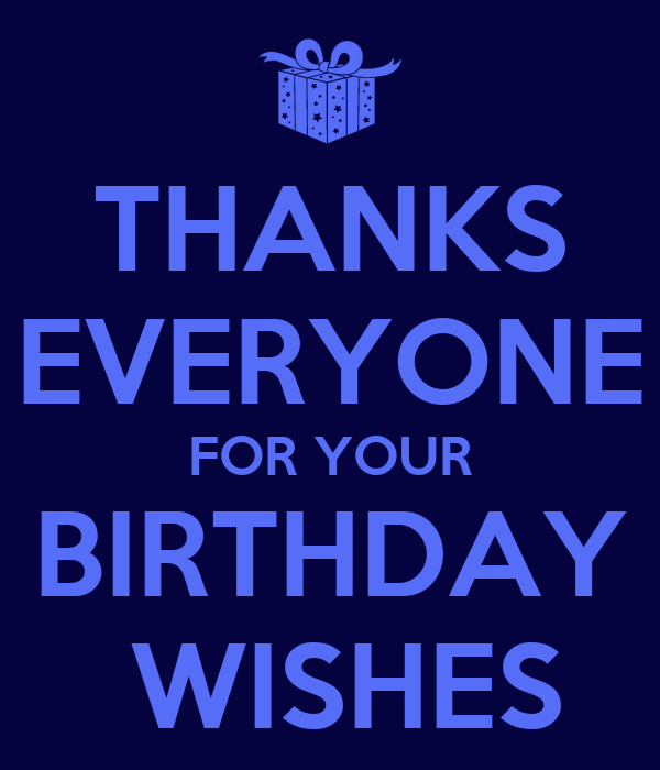 THANKS EVERYONE FOR YOUR BIRTHDAY  WISHES