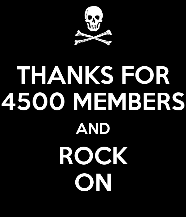 THANKS FOR 4500 MEMBERS AND ROCK ON