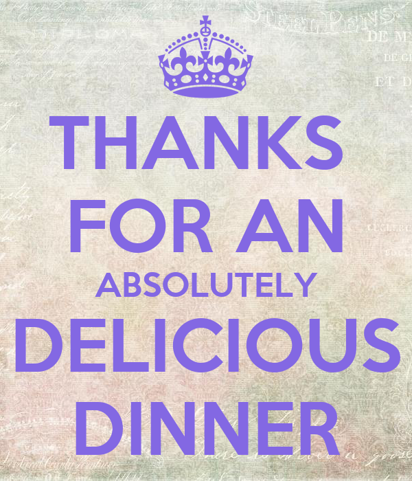 THANKS  FOR AN ABSOLUTELY DELICIOUS DINNER