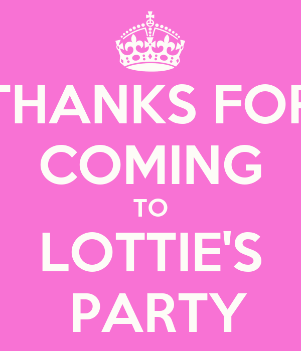 THANKS FOR COMING TO LOTTIE'S  PARTY