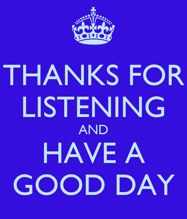 THANKS FOR LISTENING AND HAVE A GOOD DAY