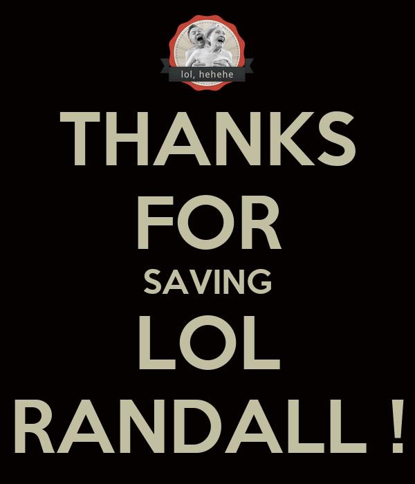 THANKS FOR SAVING LOL RANDALL !