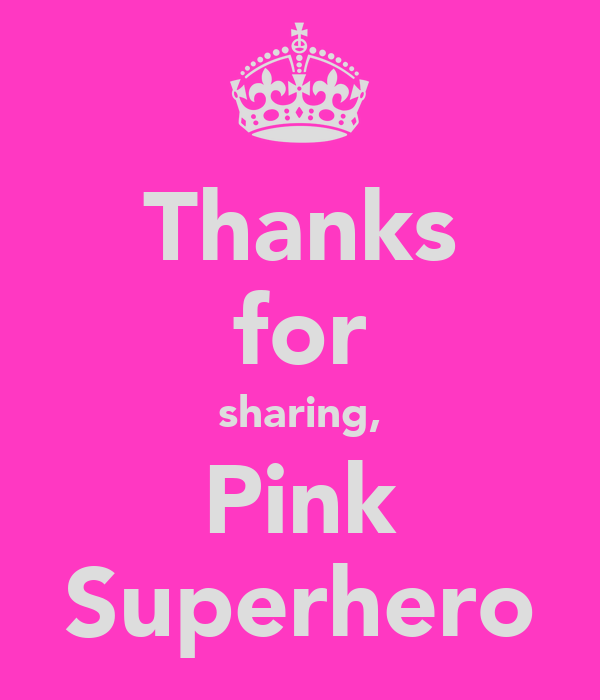 Thanks for sharing, Pink Superhero