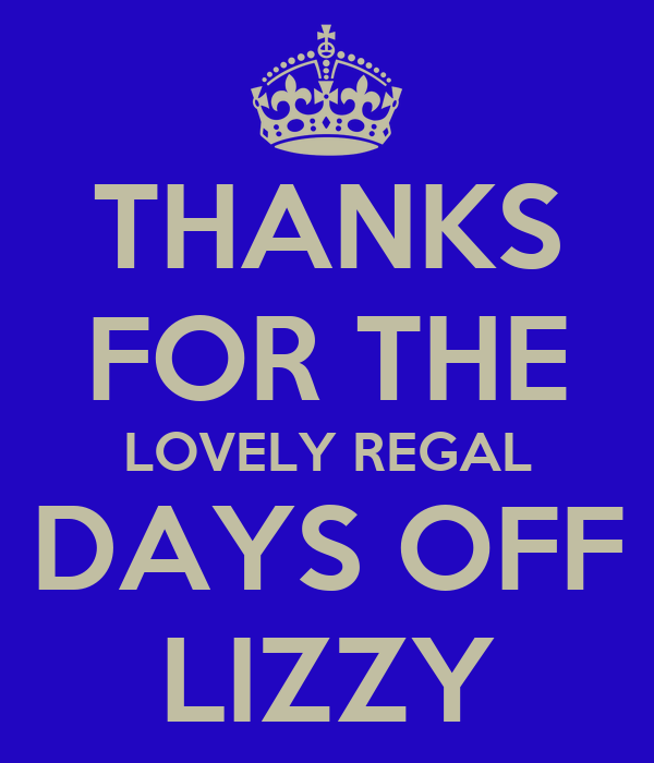 THANKS FOR THE LOVELY REGAL DAYS OFF LIZZY