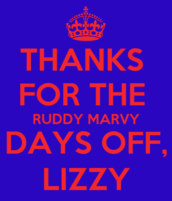 THANKS  FOR THE  RUDDY MARVY DAYS OFF, LIZZY