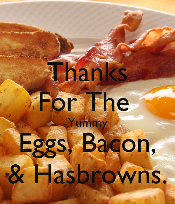 Thanks For The  Yummy Eggs, Bacon, & Hasbrowns.