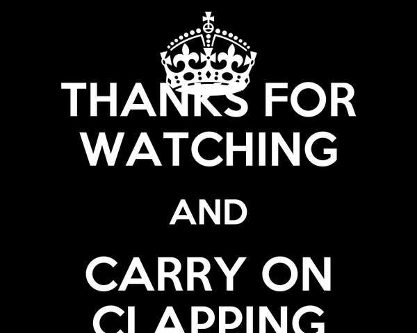 THANKS FOR WATCHING AND CARRY ON CLAPPING