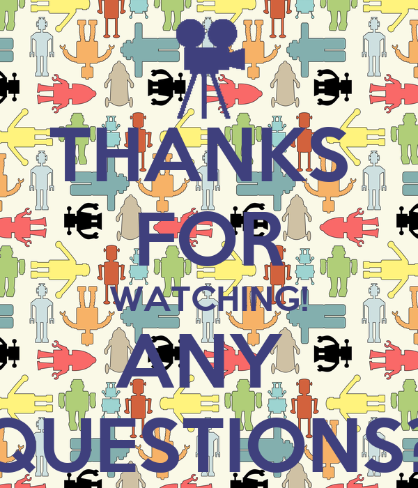 THANKS  FOR WATCHING! ANY  QUESTIONS?