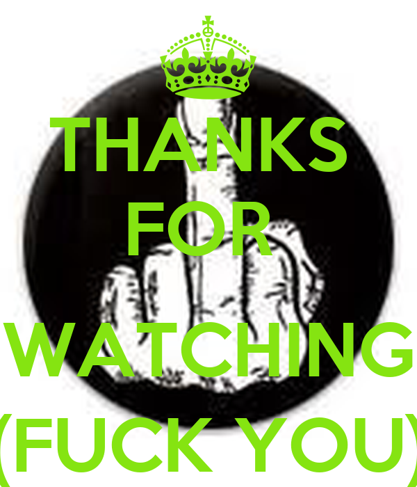 THANKS  FOR   WATCHING (FUCK YOU)