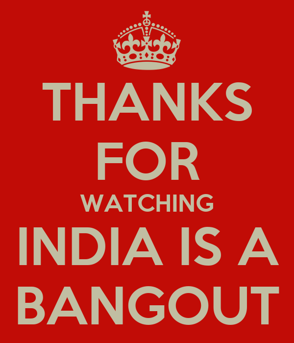 THANKS   FOR   WATCHING   INDIA IS A   BANGOUT