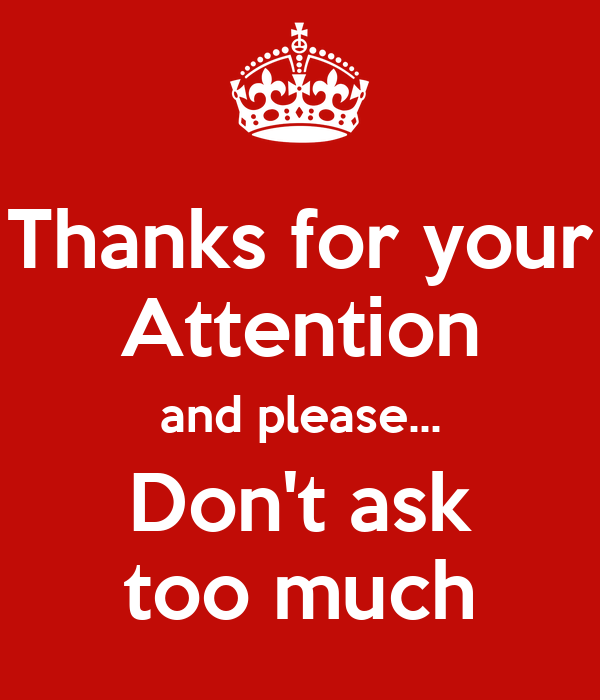 Thanks for your Attention and please... Don't ask too much Poster ...