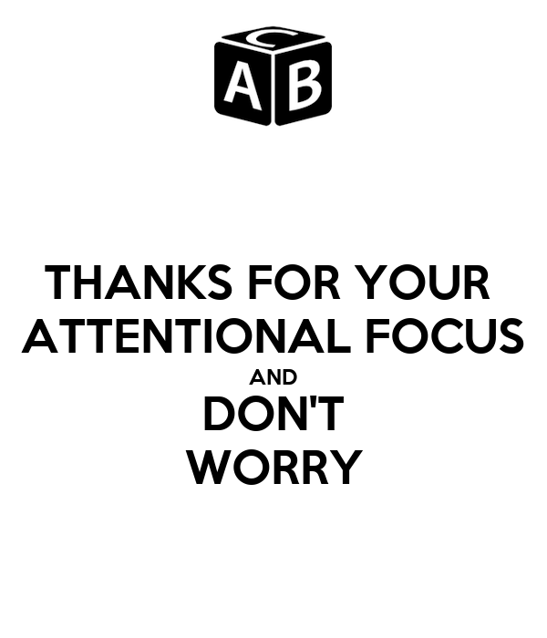 THANKS FOR YOUR  ATTENTIONAL FOCUS AND DON'T WORRY