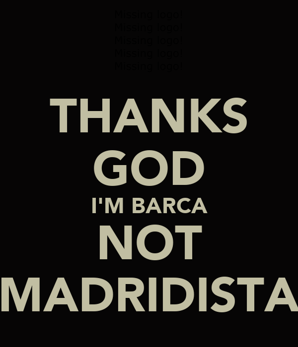 THANKS GOD I'M BARCA NOT MADRIDISTA