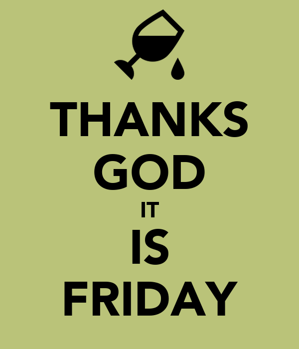 THANKS GOD IT IS FRIDAY