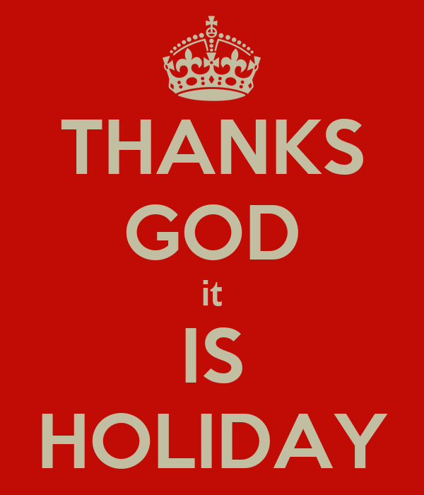 THANKS GOD it IS HOLIDAY